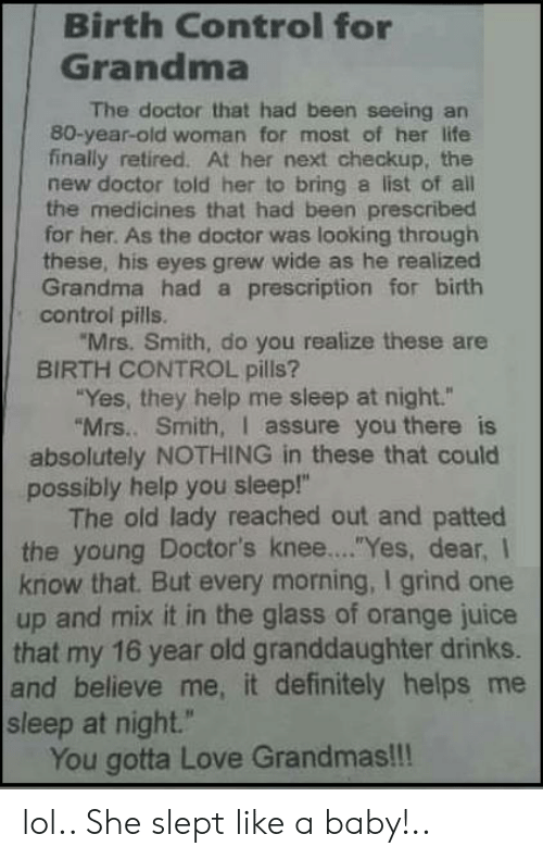 """Old woman: Birth Control for  Grandma  The doctor that had been seeing an  80-year-old woman for most of her life  finally retired. At her next checkup, the  new doctor told her to bring a list of al  the medicines that had been prescribed  for her. As the doctor was looking through  these, his eyes grew wide as he realized  Grandma had a prescription for birth  control pills.  Mrs. Smith, do you realize these are  BIRTH CONTROL pills?  Yes, they help me sleep at night.""""  Mrs.. Smith, I assure you there is  absolutely NOTHING in these that could  possibly help you sleep!""""  The old lady reached out and patted  the young Doctor's knee... """"Yes, dear, I  know that. But every morning, I grind one  up and mix it in the glass of orange juice  that my 16 year old granddaughter drinks.  and believe me, it definitely helps me  sleep at night.""""  You gotta Love Grandmas!!! lol.. She slept like a baby!.."""