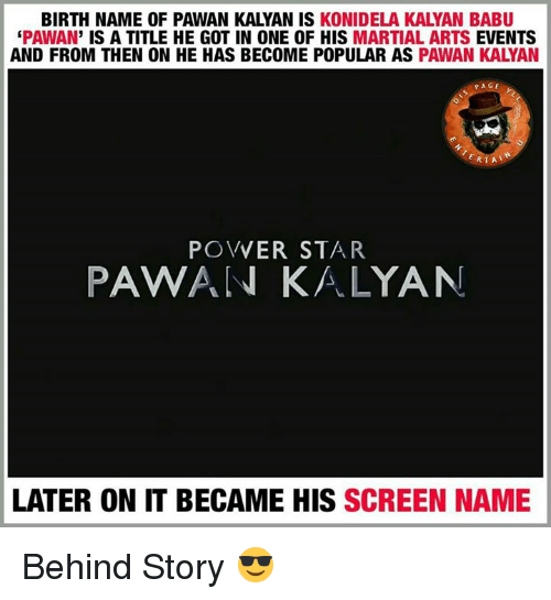 Memes, Martial, and 🤖: BIRTH NAME OF PAWAN KALYAN IS  KONIDELA KALYAN BABU  PAWAN  IS A TITLE HE GOT IN ONE OF HIS MARTIAL ARTS  EVENTS  AND FROM THEN ON HE HAS BECOME POPULAR AS  PAWAN KALYAN  PAGE  ERTA  POVVER STAR  PAWAN KALYAN  LATER ON IT BECAME HIS SCREEN NAME Behind Story 😎