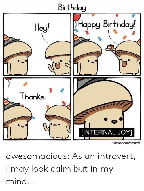 an introvert: Birthday  Happy Birthday!  Hey!  Thanks.  [INTERNAL JOY]  @mushroommovie awesomacious:  As an introvert, I may look calm but in my mind…