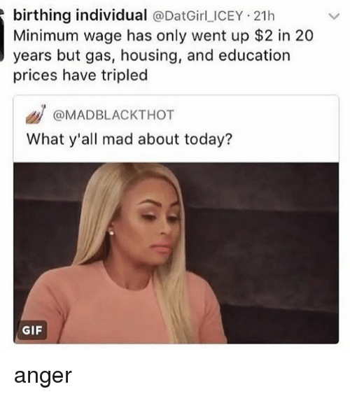 Gif, Memes, and Minimum Wage: birthing individual @DatGirl ICEY 21h  Minimum wage has only went up $2 in 20  years but gas, housing, and education  prices have tripled  @MADBLACKTHOT  What y'all mad about today?  GIF anger