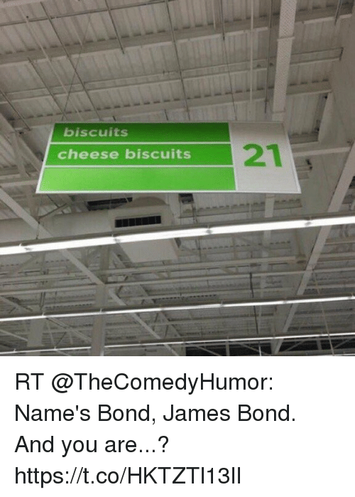 Biscuits Cheese Biscuits: biscuits  cheese biscuits RT @TheComedyHumor: Name's Bond, James Bond. And you are...? https://t.co/HKTZTl13lI