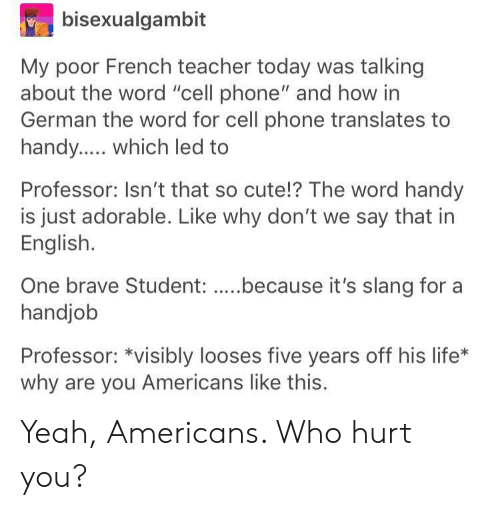 """Who Hurt You: bisexualgambit  My poor French teacher today was talking  about the word """"cell phone"""" and how in  German the word for cell phone translates to  Professor: Isn't that so cute!? The word handy  is just adorable. Like why don't we say that in  English.  handjob  Professor: *visibly looses five years off his life*  why are you Americans like this. Yeah, Americans. Who hurt you?"""