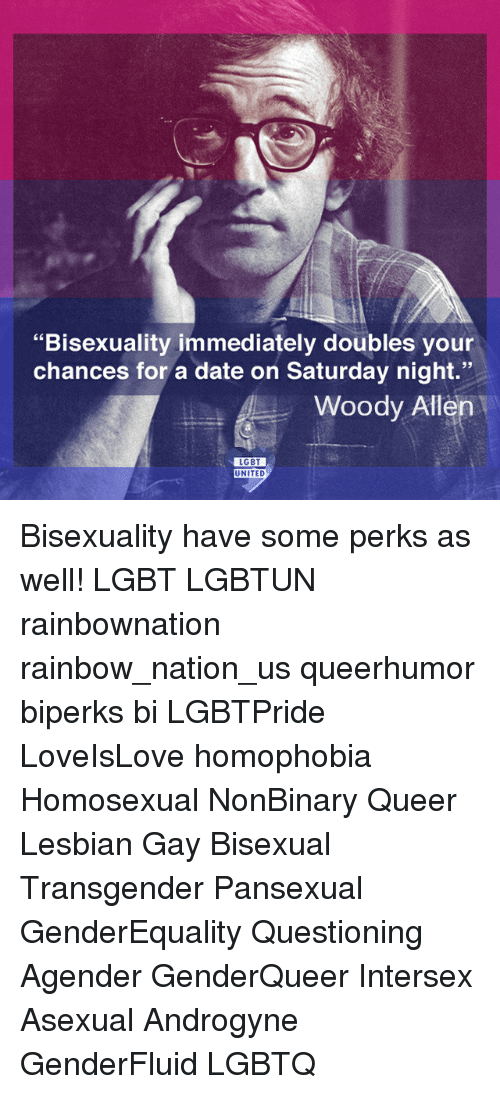 "Woody Allen: ""Bisexuality immediately doubles your  chances for a date on Saturday night.""  Woody Allen  LGBT  UNITED Bisexuality have some perks as well! LGBT LGBTUN rainbownation rainbow_nation_us queerhumor biperks bi LGBTPride LoveIsLove homophobia Homosexual NonBinary Queer Lesbian Gay Bisexual Transgender Pansexual GenderEquality Questioning Agender GenderQueer Intersex Asexual Androgyne GenderFluid LGBTQ"