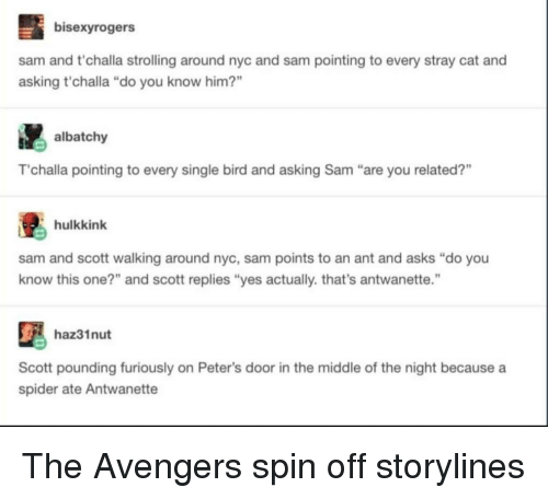 """Spider, Avengers, and The Avengers: bisexyrogers  sam and t'challa strolling around nyc and sam pointing to every stray cat and  asking t'challa """"do you know him?""""  albatchy  T'challa pointing to every single bird and asking Sam """"are you related?""""  hulkkink  sam and scott walking around nyc, sam points to an ant and asks """"do you  know this one?"""" and scott replies """"yes actually. that's antwanette.""""  haz31nut  Scott pounding furiously on Peter's door in the middle of the night because a  spider ate Antwanette The Avengers spin off storylines"""