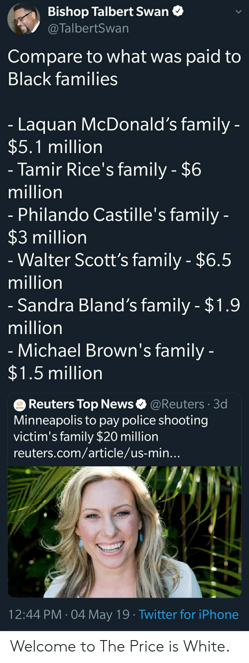 Blackpeopletwitter, Family, and Funny: Bishop Talbert Swan  @TalbertSwan  Compare to what was paid to  Black families  Laquan McDonald's family  $5.1 million  Tamir Rice's family - $6  million  Philando Castille's family  $3 million  Walter Scott's family - $6.5  million  Sandra Bland's family $1.9  million  Michael Brown's familv  1.5 million  O Reuters Top News@Reuters 3d  Minneapolis to pay police shooting  victim's family $20 million  reuters.com/article/us-min  12:44 PM 04 May 19 Twitter for iPhone Welcome to The Price is White.