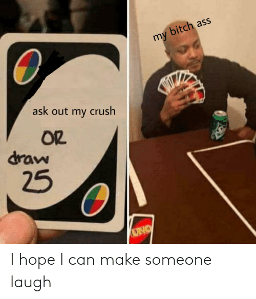 Out My: bitch ass  my  ask out my crush  OR  draw  25  UNO I hope I can make someone laugh