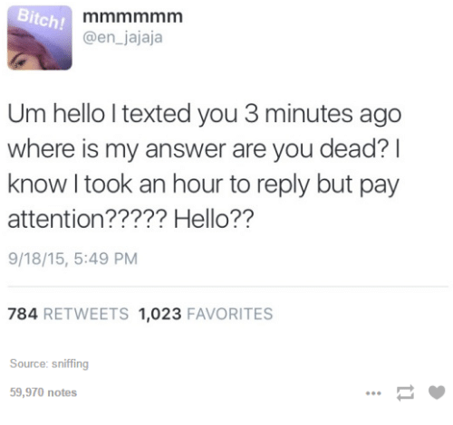 Dank, 🤖, and Answers: Bitch!  @en jajaja  Um hello l texted you 3 minutes ago  where is my answer are you dead?  I  know took an hour to reply but pay  attention????? Hello??  9/18/15, 5:49 PM  784  RETWEETS 1,023  FAVORITES  Source: sniffing  59,970 notes