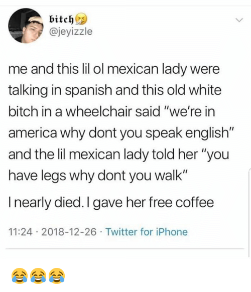 """America, Bitch, and Iphone: bitch  @jeyizzle  me and this lil ol mexican lady were  talking in spanish and this old white  bitch in a wheelchair said """"we're in  america why dont you speak english""""  and the lil mexican lady told her """"you  have legs why dont you walk""""  I nearly died. I gave her free coffee  11:24 2018-12-26 Twitter for iPhone 😂😂😂"""