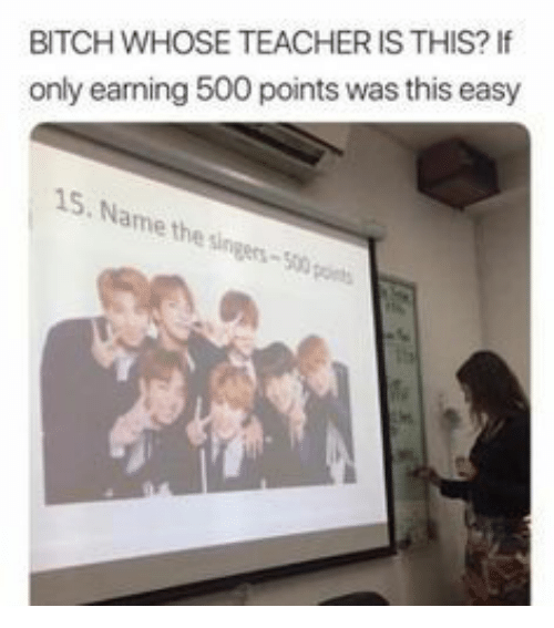 Bitch, Teacher, and Easy: BITCH WHOSE TEACHER IS THIS?I  only earning 500 points was this easy  15. Name the singers-500 pos