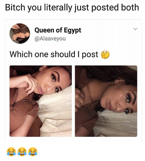 Egyption: Bitch you literally just posted both  Queen of Egypt  @Alaaveyou  Which one should I post 😂😂😂