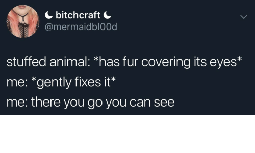"""stuffed animal: bitchcraft  @mermaidbl0Od  stuffed animal: *has fur covering its eyes*  me: """"gently fixes it*  me: there you go you can see"""