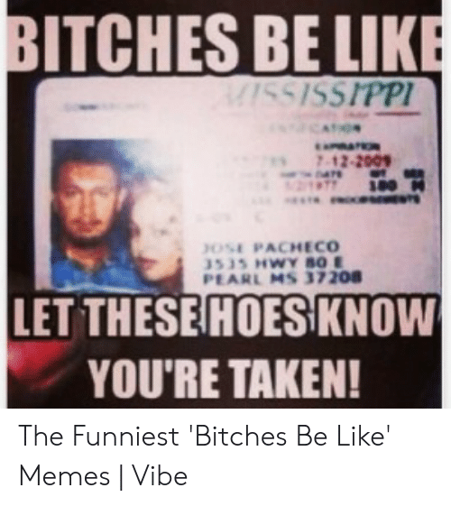 Be Like, Memes, and Taken: BITCHES BE LIKE  SSISSIPP  7 12.2001  197700  OSE PACHECO  PEARL M5 37208  LET THESE HOES KNOW  YOU'RE TAKEN! The Funniest 'Bitches Be Like' Memes | Vibe