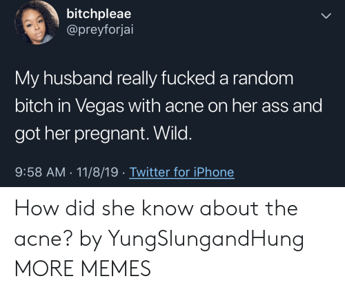Husband: bitchpleae  @preyforjai  My husband really fucked a random  bitch in Vegas with acne on her ass and  got her pregnant. Wild.  9:58 AM 11/8/19 Twitter for iPhone How did she know about the acne? by YungSlungandHung MORE MEMES
