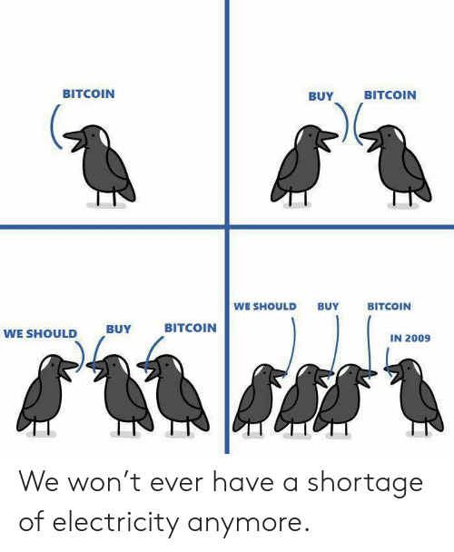 Bitcoin: BITCOIN  BUY  BITCOIN  WE SHOULD BUY  BITCOIN  BITCOIN  WE SHOULD  ,BUY  IN 2009 We won't ever have a shortage of electricity anymore.