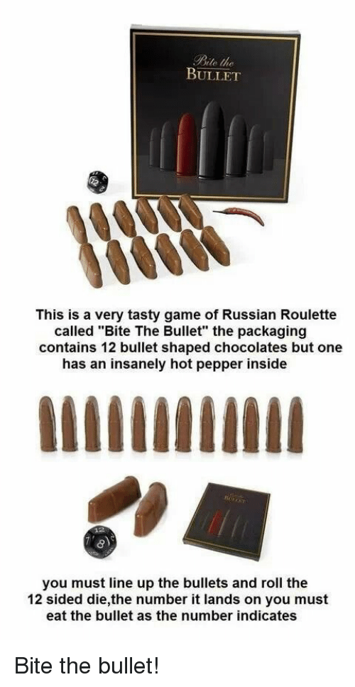 "russian roulette: Bite the  BULLET  This is a very tasty game of Russian Roulette  called ""Bite The Bullet"" the packaging  contains 12 bullet shaped chocolates but one  has an insanely hot pepper inside  you must line up the bullets and roll the  12 sided die,the number it lands on you must  eat the bullet as the number indicates Bite the bullet!"