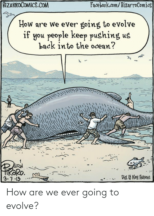 Ocean: BIZARROCOMICS.COM  Facebook.com/BizarroComics  How are we ever going to evolve  if you people keep pushing us  back into the ocean?  OPAN  HRƏRO.  3.7.13  Dist Y King Features How are we ever going to evolve?