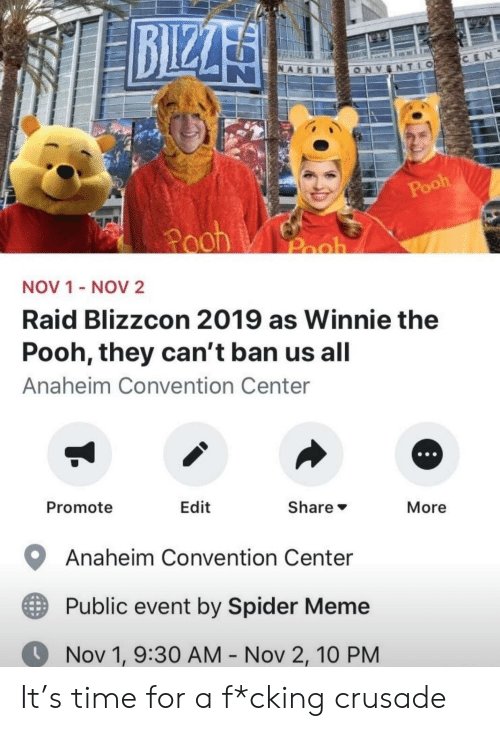 Winnie the Pooh: BIZZA  CEN  NAHEIM  TLO  ONV  Pooh  Pooh  Pooh  NOV 1 - NOV2  Raid Blizzcon 2019 as Winnie the  Pooh, they can't ban us all  Anaheim Convention Center  Promote  Edit  Share  More  Anaheim Convention Center  Public event by Spider Meme  Nov 1, 9:30 AM - Nov 2, 10 PM It's time for a f*cking crusade