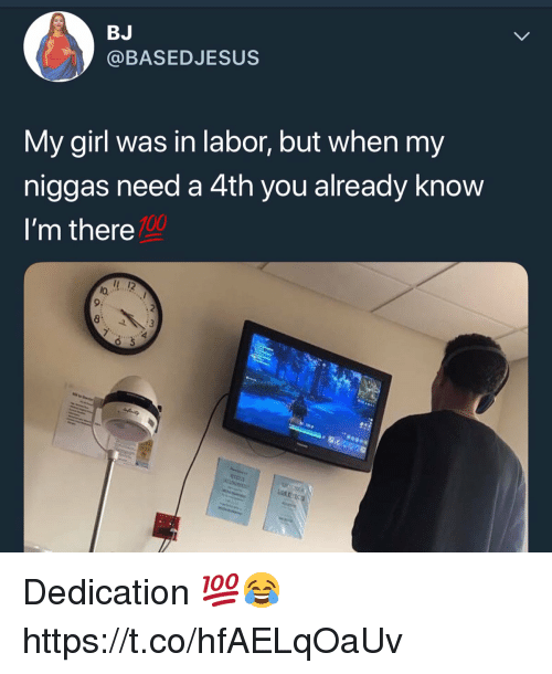 my niggas: BJ  @BASEDJESUS  My girl was in labor, but when my  niggas need a 4th you already know  I'm there  100  1 12  lo,  9:  8 Dedication 💯😂 https://t.co/hfAELqOaUv