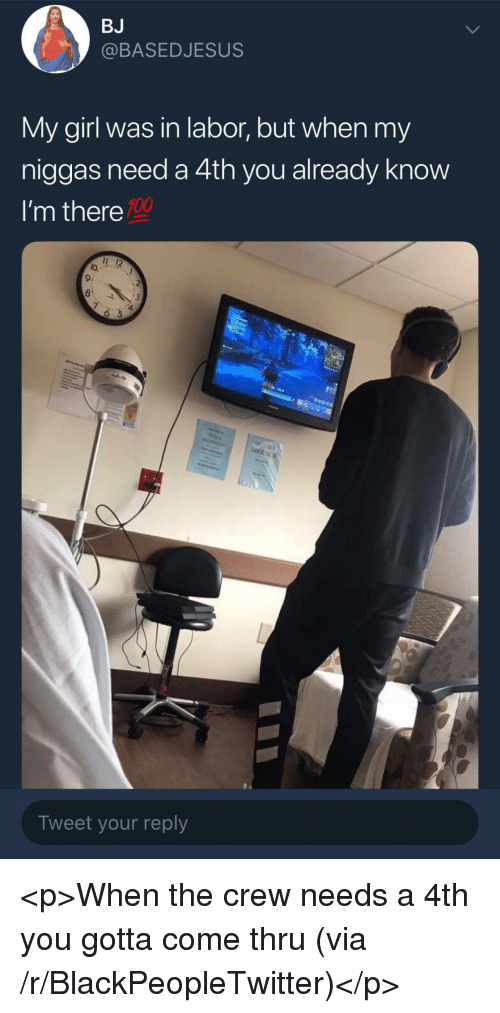 my niggas: BJ  @BASEDJESUS  My girl was in labor, but when my  niggas need a 4th you already know  I'm there  100  lo.  9:  Tweet your reply <p>When the crew needs a 4th you gotta come thru (via /r/BlackPeopleTwitter)</p>