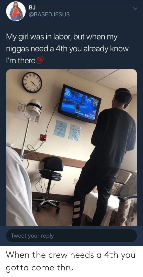 my niggas: BJ  @BASEDJESUS  My girl was in labor, but when my  niggas need a 4th you already know  I'm there  100  lo.  9:  Tweet your reply When the crew needs a 4th you gotta come thru