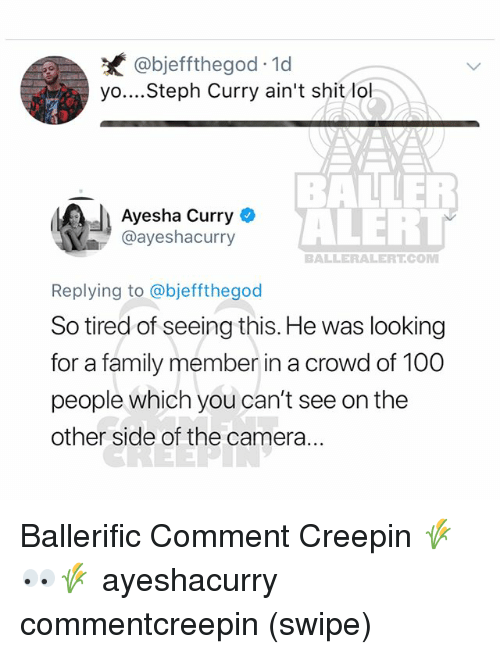 Ayesha Curry: @bjeffthegod 1d  yo....Steph Curry ain't shit lo  Ayesha Curry  @ayeshacurry  BALE  ALERT  BALLERALERT.COM  Replying to @bjeffthegod  So tired of seeing this. He was looking  for a family member in a crowd of 100  people which you can't see on the  other side of the camera... Ballerific Comment Creepin 🌾👀🌾 ayeshacurry commentcreepin (swipe)