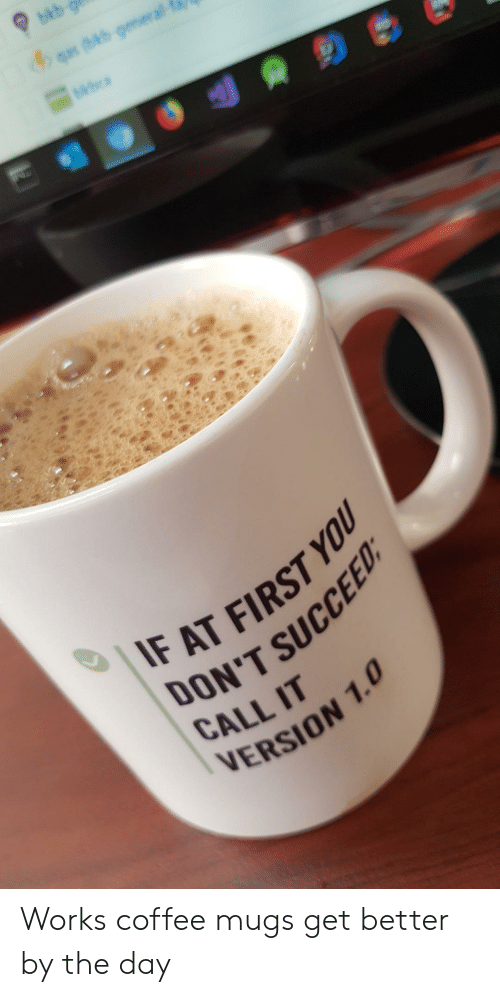 Work, Coffee, and Day: bkb  4q (bb-general-  IF AT FIRST YOU  ON'T SUCCEED  CALL IT  VERSION 1.0 Works coffee mugs get better by the day