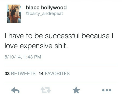 Love, Party, and Shit: blacc hollywood  @party_andrepeat  I have to be successful because l  love expensive shit.  8/10/14, 1:43 PM  33 RETWEETS 14 FAVORITES