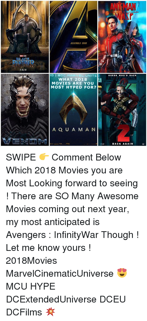 awesome movies: BLACK  2.16.18  ASSEMBLE 2018  IG GDC. MARVEL  NITE  WHAT 2018 A  MOVIES ARE YOU  MOST HYPED FOR?  A Q U A M A N  GUESS WHO'S BACK  BACK AGAIN SWIPE 👉 Comment Below Which 2018 Movies you are Most Looking forward to seeing ! There are SO Many Awesome Movies coming out next year, my most anticipated is Avengers : InfinityWar Though ! Let me know yours ! 2018Movies MarvelCinematicUniverse 😍 MCU HYPE DCExtendedUniverse DCEU DCFilms 💥
