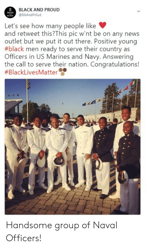 Black Lives Matter: BLACK AND PROUD  @BIkAndPrOud  Let's see how many people like  and retweet this?This pic w'nt be on any news  outlet but we put it out there. Positive young  #black men ready to serve their country as  Officers in US Marines and Navy. Answering  the call to serve their nation. Congratulations!  Handsome group of Naval Officers!