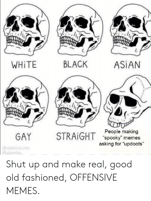 """Memes Asking: BLACK  ASIAN  WHITE  People making  STRAIGHT spooky"""" memes  asking for """"updoots  GAY  HBARCELONA  VENYASON Shut up and make real, good old fashioned, OFFENSIVE MEMES."""