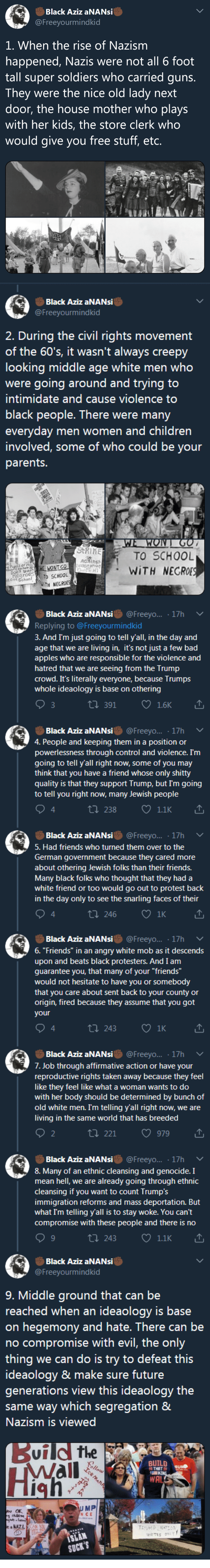 """Affirmative: Black Aziz aNANsi  @Freeyourmindkid  1. When the rise of Nazism  happened, Nazis were not all 6 foot  tall super soldiers who carried quns  They were the nice old lady next  door, the house mother who plays  with her kids, the store clerk who  would give you free stuff, etc.   Black Aziz aNANsi  @Freeyourmindkid  2. During the civil rights movement  of the 60's, it wasn't always creepy  looking middle age white men who  were going around and trying to  intimidate and cause violence to  black people. There were many  everyday men women and children  involved, some of who could be your  parents.  TO SCHOOL  """" WİTH NEGRO  AGKins  oChTo SCHOOL  WTH NEGROES  egroe   Black Aziz aNANsi@Freeyo... 17h  Replying to @Freeyourmindkid  3. And I'm just going to tell y'all, in the day and  age that we are living in, it's not just a few bad  apples who are responsible for the violence and  hatred that we are seeing from the Trump  crowd. It's literally everyone, because Trumps  whole ideaology is base on othering  ロ391  Black Aziz aNANsi@Freeyo... 17h  4. People and keeping them in a position or  powerlessness through control and violence. I'm  going to tell y'all right now, some of you may  think that you have a friend whose only shitty  quality is that they support Trump, but Im going  to tell you right now, many Jewish people  t1 238  1.1K  4  Black Aziz aNANsi@Freeyo... 17h  5. Had friends who turned them over to the  German government because they cared more  about othering Jewish folks than their friends.  Many black folks who thought that they had a  white friend or too would go out to protest back  in the day only to see the snarling faces of thei  4  t 246  1K   Black Aziz aNANsi@Freeyo... 17h  6. """"Friends"""" in an angry white mob as it descends  upon and beats black protesters. And I am  guarantee you, that many of your """"friends""""  would not hesitate to have you or somebody  that you care about sent back to your county or  origin, fired because they assume that """
