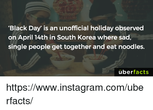 """Observative: """"Black Day"""" is an unofficial holiday observed  on April 14th in South Korea where sad,  single people get together and eat noodles.  uber  facts https://www.instagram.com/uberfacts/"""
