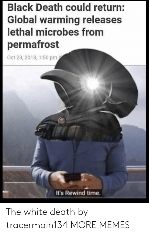 Return: Black Death could return:  Global warming releases  lethal microbes from  permafrost  Oct 23, 2018, 1:50 pm  It's Rewind time. The white death by tracermain134 MORE MEMES