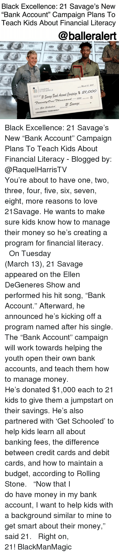 "schooled: Black Excellence: 21 Savage's New  ""Bank Account"" Campaign Plans To  Teach Kids About Financial Literacy  @balleralert  Mares 1I5 2O1  LEADING  21 Savage Black Excellence: 21 Savage's New ""Bank Account"" Campaign Plans To Teach Kids About Financial Literacy - Blogged by: @RaquelHarrisTV ⠀⠀⠀⠀⠀⠀⠀⠀⠀ ⠀⠀⠀⠀⠀⠀⠀⠀⠀ You're about to have one, two, three, four, five, six, seven, eight, more reasons to love 21Savage. He wants to make sure kids know how to manage their money so he's creating a program for financial literacy. ⠀⠀⠀⠀⠀⠀⠀⠀⠀ ⠀⠀⠀⠀⠀⠀⠀⠀⠀ On Tuesday (March 13), 21 Savage appeared on the Ellen DeGeneres Show and performed his hit song, ""Bank Account."" Afterward, he announced he's kicking off a program named after his single. The ""Bank Account"" campaign will work towards helping the youth open their own bank accounts, and teach them how to manage money. ⠀⠀⠀⠀⠀⠀⠀⠀⠀ ⠀⠀⠀⠀⠀⠀⠀⠀⠀ He's donated $1,000 each to 21 kids to give them a jumpstart on their savings. He's also partnered with 'Get Schooled' to help kids learn all about banking fees, the difference between credit cards and debit cards, and how to maintain a budget, according to Rolling Stone. ⠀⠀⠀⠀⠀⠀⠀⠀⠀ ⠀⠀⠀⠀⠀⠀⠀⠀⠀ ""Now that I do have money in my bank account, I want to help kids with a background similar to mine to get smart about their money,"" said 21. ⠀⠀⠀⠀⠀⠀⠀⠀⠀ ⠀⠀⠀⠀⠀⠀⠀⠀⠀ Right on, 21! BlackManMagic"