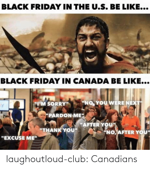 "U S: BLACK FRIDAY IN THE U.S. BE LIKE...  BLACK FRIDAY IN CANADA BE LIKE...  ""NO, YOU WERE NEXT  ""I'M SORRY""  PARDON ME"".  ""AFTER YOU""  ""THANK YOU""  ""NO, AFTER YOU  ""EXCUSE ME"" laughoutloud-club:  Canadians"