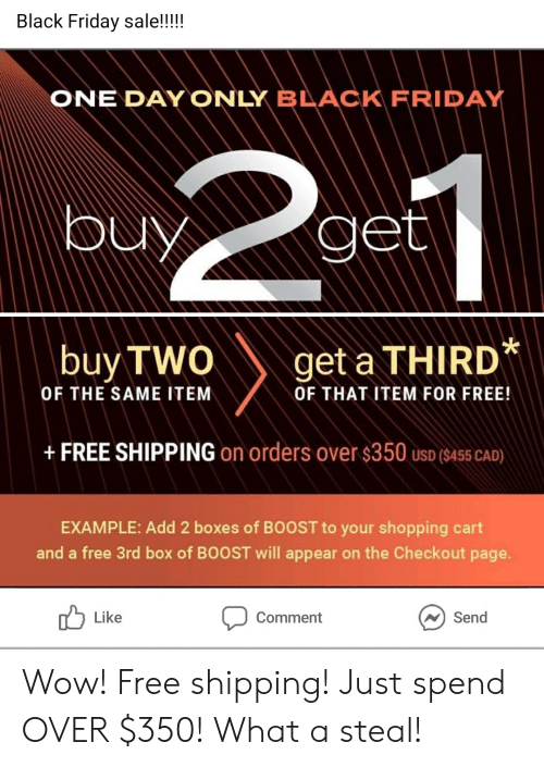 Black Friday, Friday, and Shopping: Black Friday sale!!!!  ONE DAY ONLY BLACK FRIDAY  buyget  buy TWO  get a THIRD*  OF THE SAME ITEM  OF THAT ITEM FOR FREE!  +FREE SHIPPING on orders over $350 uso ($455 CAD)  EXAMPLE: Add 2 boxes of BOOST to your shopping cart  and a free 3rd box of BOOST will appear on the Checkout page.  Like  Send  Comment Wow! Free shipping! Just spend OVER $350! What a steal!