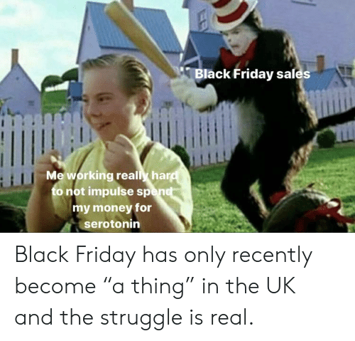 "Black Friday, Friday, and Money: Black Friday sales  H  Meworking realy hard  to not impulse spend  my money for  serotonin Black Friday has only recently become ""a thing"" in the UK and the struggle is real."