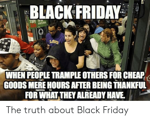 cheap: BLACK FRIDAY  Zgay T  starts tor  WHEN PEOPLE TRAMPLE OTHERS FOR CHEAP  GOODS MERE HOURS AFTER BEING THANKFUL  FOR WHAT THEY ALREADY HAVE The truth about Black Friday