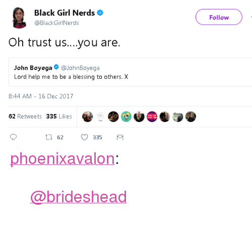 "John Boyega: Black Girl Nerds  @Black GirlNerds  Follow  AGN  Oh trust us....you are.  John Boyega@JohnBoyega  Lord help me to be a blessing to others. X  8:44 AM -16 Dec 2017  62 Retweets 335 Likes <p><a href=""http://phoenixavalon.tumblr.com/post/168683214433/brideshead"" class=""tumblr_blog"">phoenixavalon</a>:</p>  <blockquote><p><a class=""tumblelog"" href=""https://tmblr.co/mhhZGcDYl2ZsjCWojXQYovQ"">@brideshead</a> </p></blockquote>"