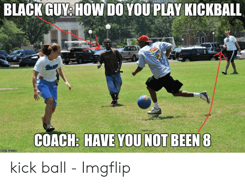 Play Kickball: BLACK GUY& HOW DO YOU PLAY KICKBALL  COACH: HAVE YOU NOT BEEN & kick ball - Imgflip