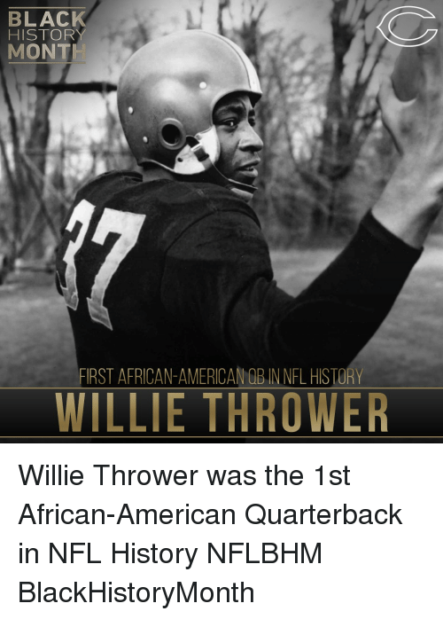 willies: BLACK  HISTORY  MONT  FIRST AFRICAN-AMERICANOBINNFL HISTORY  WILLIE THROWER Willie Thrower was the 1st African-American Quarterback in NFL History NFLBHM BlackHistoryMonth