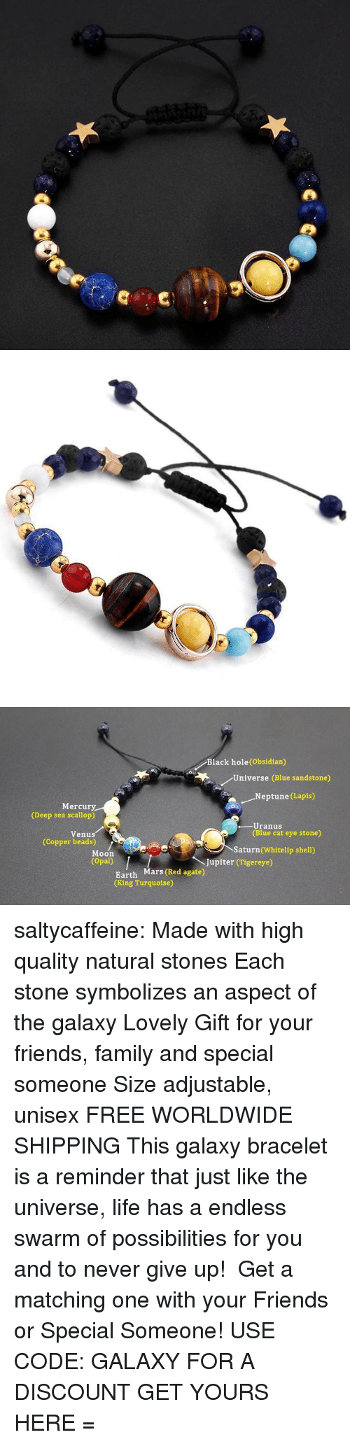 Family, Friends, and Life: Black hole(Obsidian)  Universe (Blue sandstone)  .Neptune (Lapis)  Mercury  (Deep sea scallop)  -Uranus  (Blue cat eye stone)  Venus  (Copper beads)  Saturn (Whitelip shell)  Moon  (Opal)  Jupiter (Tigereye)  Earth Mars (Red agate)  (King Turquoise) saltycaffeine:  Made with high quality natural stones Each stone symbolizes an aspect of the galaxy Lovely Gift for your friends, family and special someone Size adjustable, unisex FREE WORLDWIDE SHIPPING This galaxy bracelet is a reminder that just like the universe, life has a endless swarm of possibilities for you and to never give up! Get a matching one with your Friends or Special Someone! USE CODE: GALAXY FOR A DISCOUNT GET YOURS HERE =