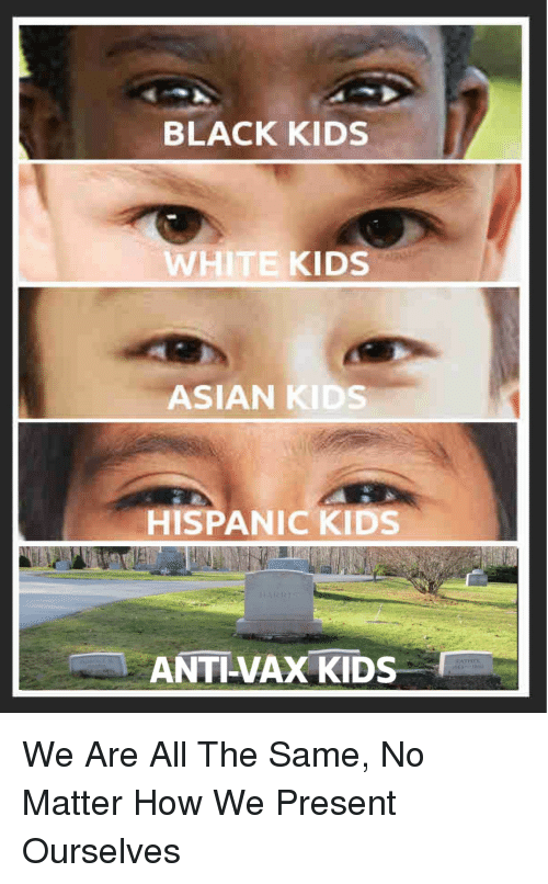 Asian, Black, and Kids: BLACK KIDS  WHITE KIDS  ASIAN KIDS  HISPANIC KIDS  ANTI-VAX KIDS We Are All The Same, No Matter How We Present Ourselves