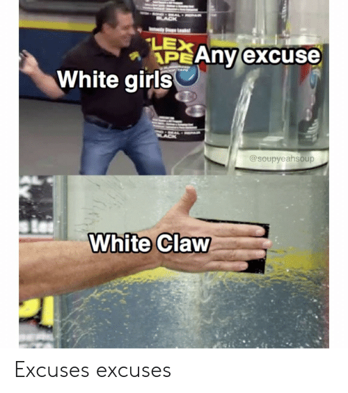 Claw: BLACK  Leads  LEX  APEANY excuse  White girls  @soupyeahsoup  White Claw Excuses excuses