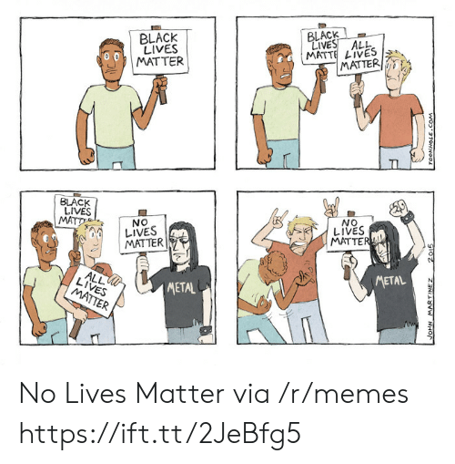 Black Lives Matter, Memes, and Black: BLACK  LIVES ALL  MATTE LIVES  MATTER  BLACK  LIVES  MATTER  TI  BLACK  LIVES  MATT  ON  LIVES  NO  LIVES  MATTER  MATTER  ALL  LIVES  METAL  METAL  MATTER  wo2 270HNOO  2015  ZENI VW NHO No Lives Matter via /r/memes https://ift.tt/2JeBfg5