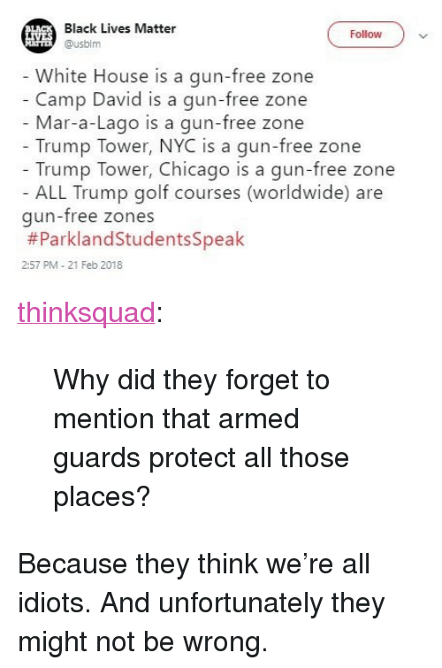 "Gun Free Zone: Black Lives Matter  Follow)v  Husblm  White House is a gun-free zone  Camp David is a gun-free zone  Mar-a-Lago is a gun-free zone  Trump Tower, NYC is a gun-free zone  Trump Tower, Chicago is a gun-free zone  ALL Trump golf courses (worldwide) are  gun-free zones  #ParklandStudentsSpeak  2:57 PM - 21 Feb 2018 <p><a href=""http://think-squad.com/post/171234190726/why-did-they-forget-to-mention-that-armed-guards"" class=""tumblr_blog"">thinksquad</a>:</p>  <blockquote><p>Why did they forget to mention that armed guards protect all those places?</p></blockquote>  <p>Because they think we're all idiots. And unfortunately they might not be wrong.</p>"