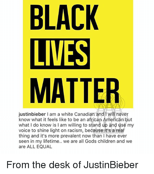 prevalent: BLACK  LIVES  MATTER  justinbieber I am a white Canadian and fwill never  know what it feels like to be an african Americanl but  what I do know is I am willing to stand up and üse my  voice to shine light on racism, because it's a real  thing and it's more prevalent now than I have ever  seen in my lifetime.. we are all Gods children and we  are ALL EQUAL From the desk of JustinBieber