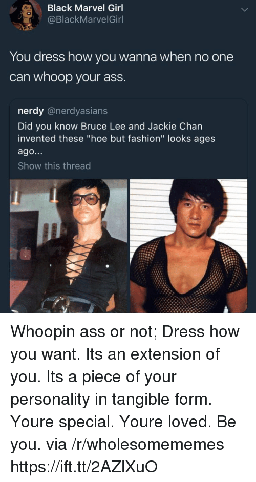 """Ass, Fashion, and Hoe: Black Marvel Girl  @BlackMarvelGinl  You dress how you wanna when no one  can whoop your ass  nerdy @nerdyasians  Did you know Bruce Lee and Jackie Chan  invented these """"hoe but fashion"""" looks ages  ago...  Show this thread Whoopin ass or not; Dress how you want. Its an extension of you. Its a piece of your personality in tangible form. Youre special. Youre loved. Be you. via /r/wholesomememes https://ift.tt/2AZlXuO"""
