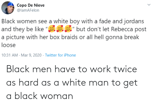 hard: Black men have to work twice as hard as a white man to get a black woman