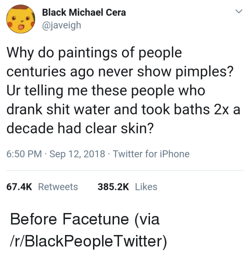 Blackpeopletwitter, Iphone, and Michael Cera: Black Michael Cera  o@javeigh  Why do paintings of people  centuries ago never show pimples?  Ur telling me these people who  drank shit water and took baths 2x a  decade had clear skin?  6:50 PM Sep 12, 2018 Twitter for iPhone  67.4K Retweets  385.2K Likes Before Facetune (via /r/BlackPeopleTwitter)
